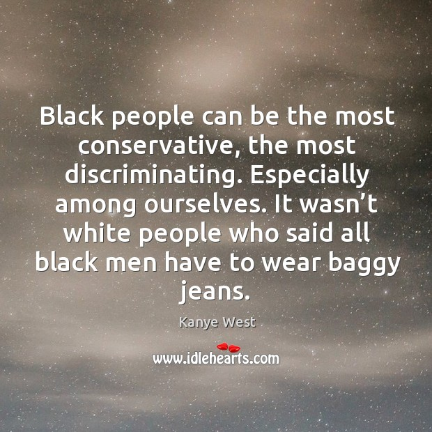It wasn't white people who said all black men have to wear baggy jeans. Image