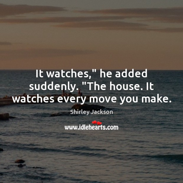 """It watches,"""" he added suddenly. """"The house. It watches every move you make. Shirley Jackson Picture Quote"""