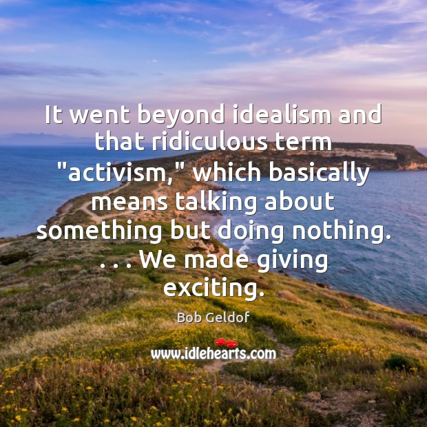 "It went beyond idealism and that ridiculous term ""activism,"" which basically means Bob Geldof Picture Quote"