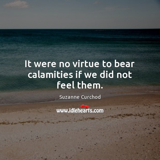 It were no virtue to bear calamities if we did not feel them. Suzanne Curchod Picture Quote