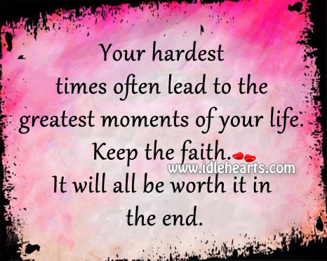 Keep The Faith. It will All Be Worth It In The End.