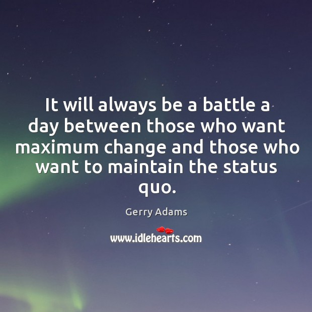 It will always be a battle a day between those who want maximum change and those who Image