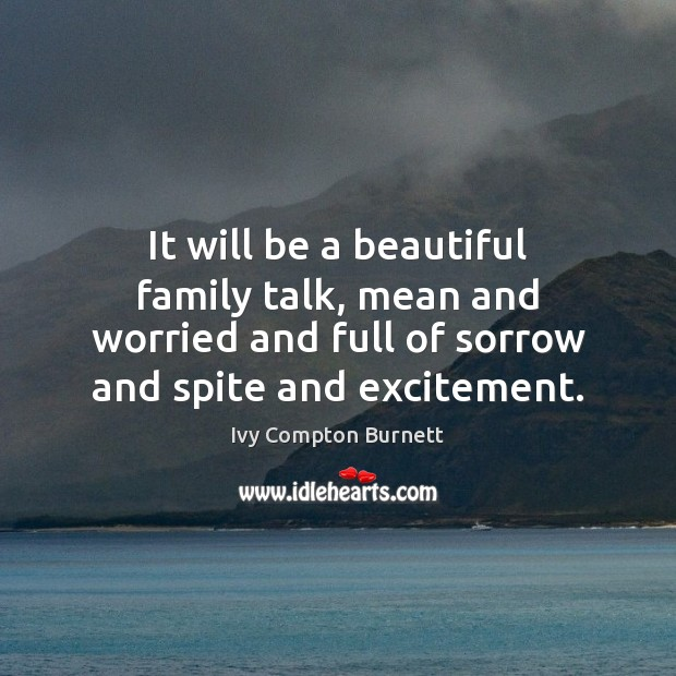 It will be a beautiful family talk, mean and worried and full Ivy Compton Burnett Picture Quote