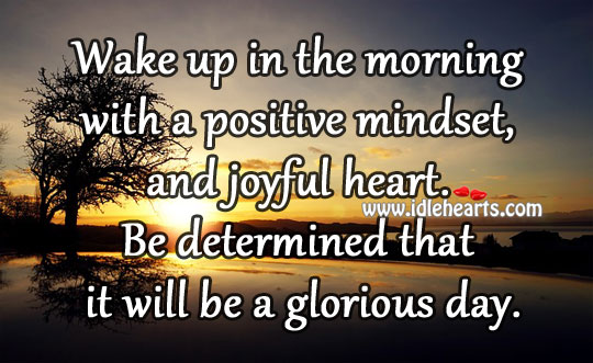 Wake Up In The Morning With A Positive Mindset, And Joyful Heart.