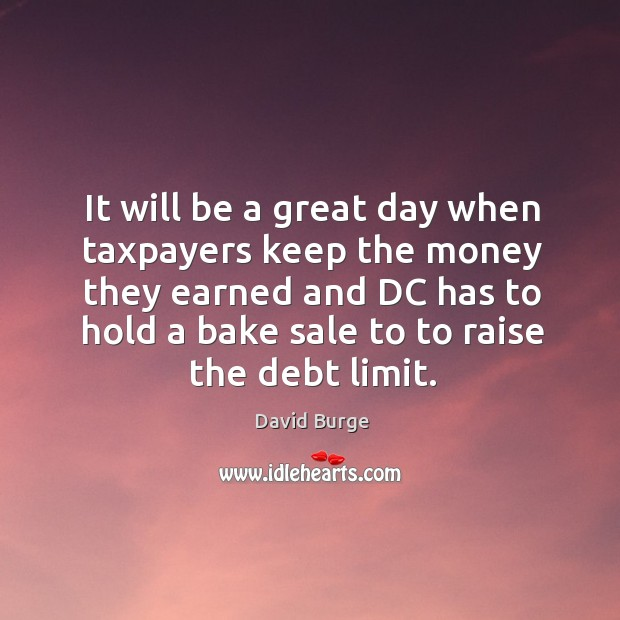 It will be a great day when taxpayers keep the money they Image