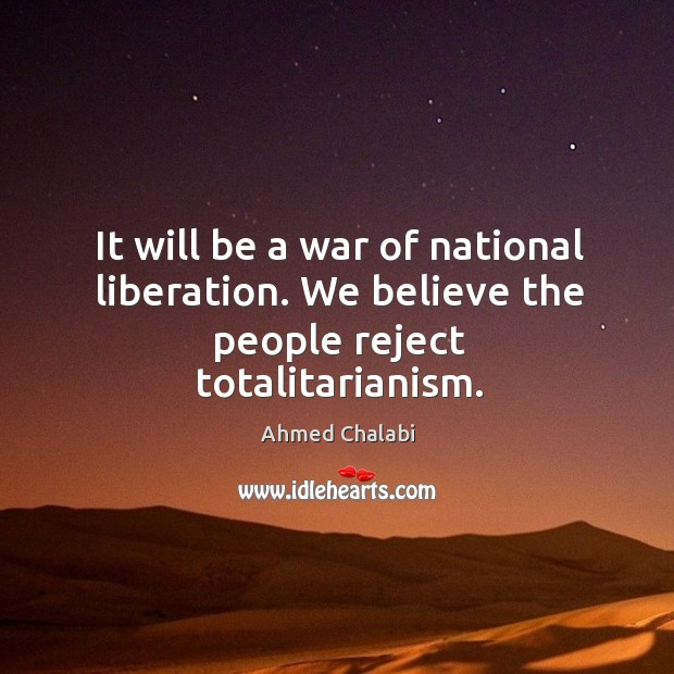 It will be a war of national liberation. We believe the people reject totalitarianism. Image