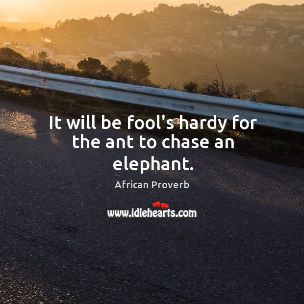 Image, It will be fool's hardy for the ant to chase an elephant.