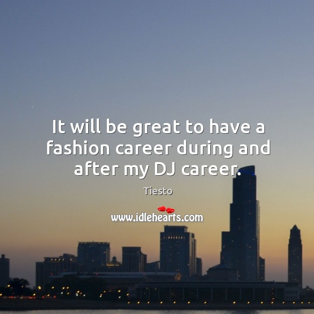 It will be great to have a fashion career during and after my DJ career. Tiesto Picture Quote