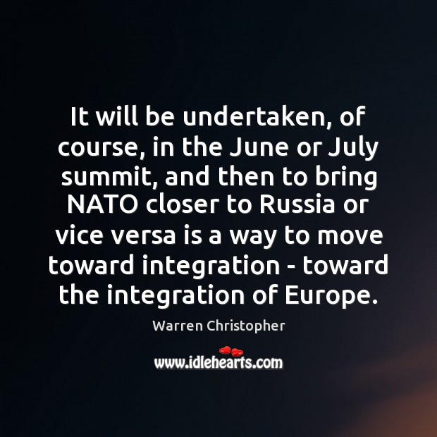 It will be undertaken, of course, in the June or July summit, Warren Christopher Picture Quote