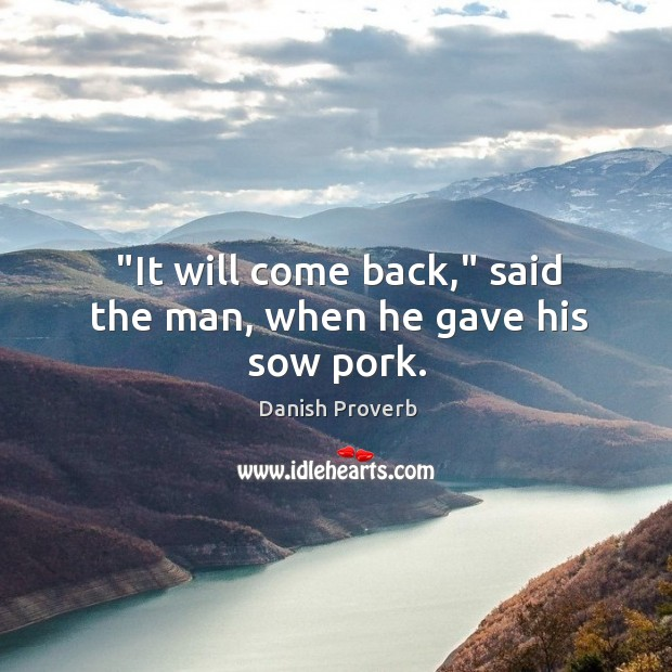 """""""it will come back,"""" said the man, when he gave his sow pork. Danish Proverbs Image"""