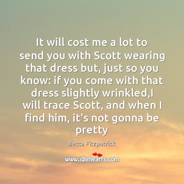 It will cost me a lot to send you with Scott wearing Becca Fitzpatrick Picture Quote