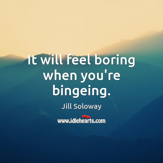 It will feel boring when you're bingeing. Jill Soloway Picture Quote