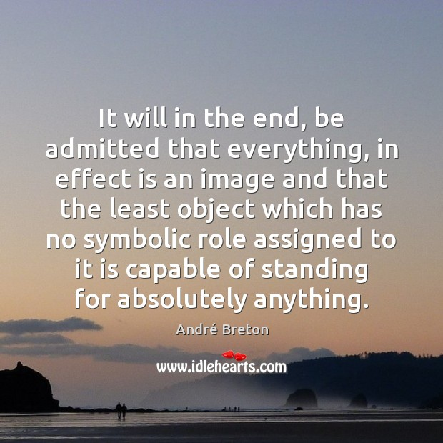 Image, It will in the end, be admitted that everything, in effect is