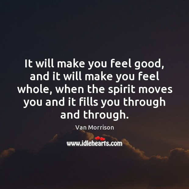 It will make you feel good, and it will make you feel Van Morrison Picture Quote