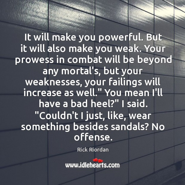 It will make you powerful. But it will also make you weak. Rick Riordan Picture Quote