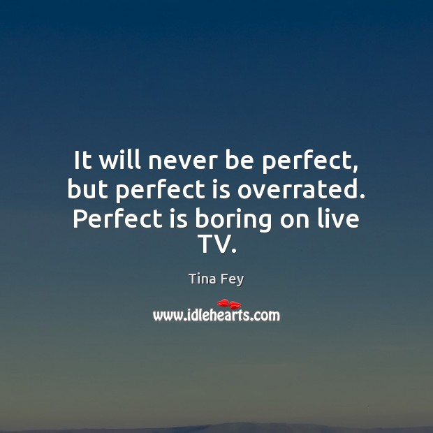 Image, It will never be perfect, but perfect is overrated. Perfect is boring on live TV.
