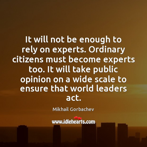 It will not be enough to rely on experts. Ordinary citizens must Image
