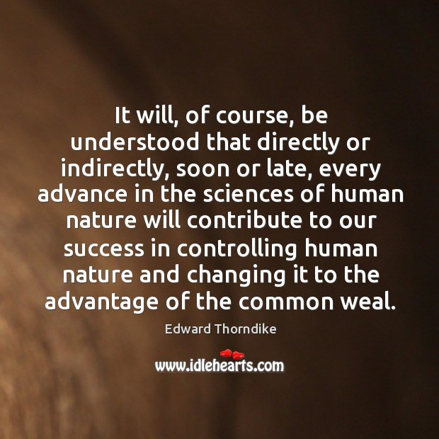 It will, of course, be understood that directly or indirectly, soon or late, every advance Edward Thorndike Picture Quote