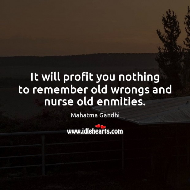 It will profit you nothing to remember old wrongs and nurse old enmities. Mahatma Gandhi Picture Quote