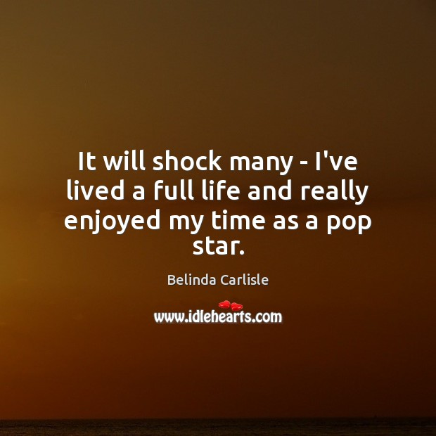 It will shock many – I've lived a full life and really enjoyed my time as a pop star. Image
