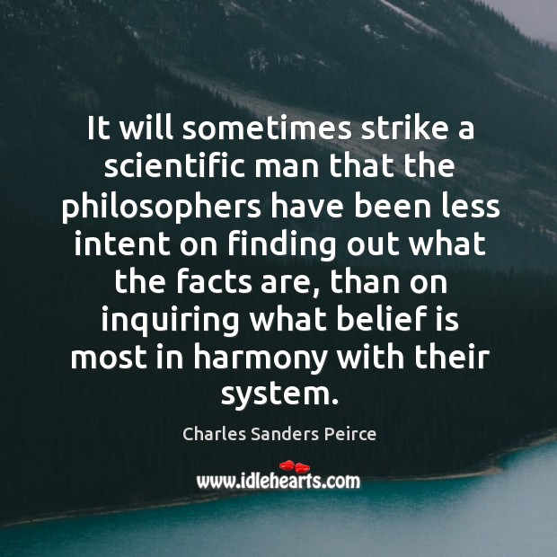 It will sometimes strike a scientific man that the philosophers have been less intent on finding Belief Quotes Image