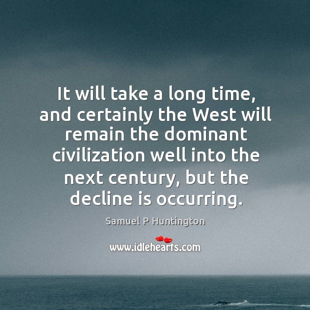 It will take a long time, and certainly the west will remain the dominant civilization Samuel P Huntington Picture Quote