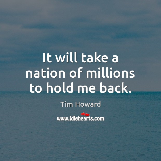 It will take a nation of millions to hold me back. Image