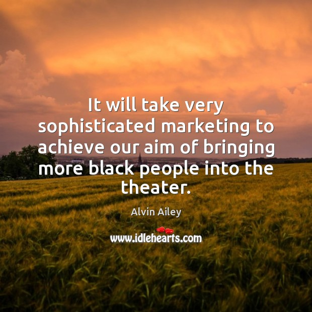 It will take very sophisticated marketing to achieve our aim of bringing Alvin Ailey Picture Quote