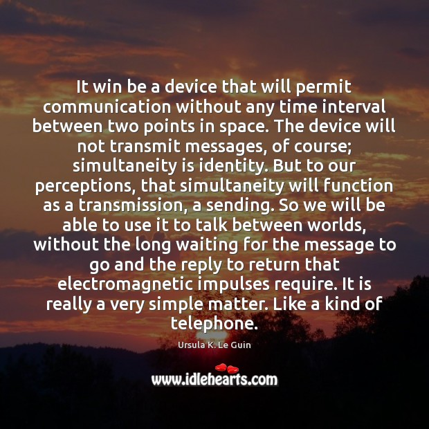 It win be a device that will permit communication without any time Ursula K. Le Guin Picture Quote