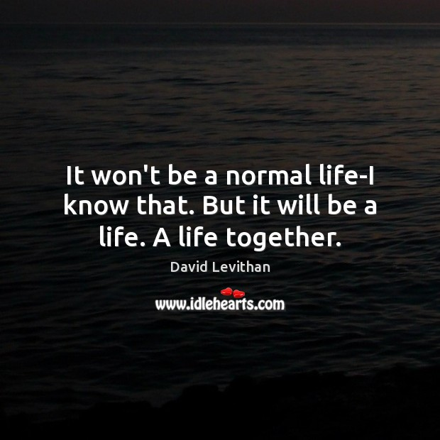 Image, It won't be a normal life-I know that. But it will be a life. A life together.