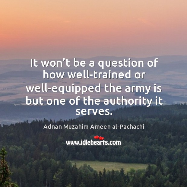 It won't be a question of how well-trained or well-equipped the army is but one of the authority it serves. Image