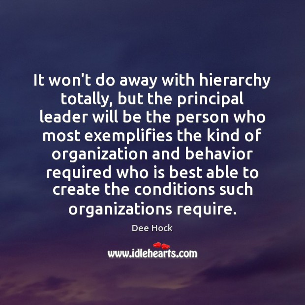 It won't do away with hierarchy totally, but the principal leader will Behavior Quotes Image