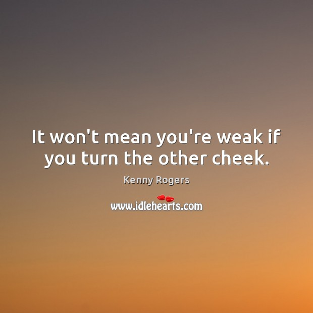 It won't mean you're weak if you turn the other cheek. Image