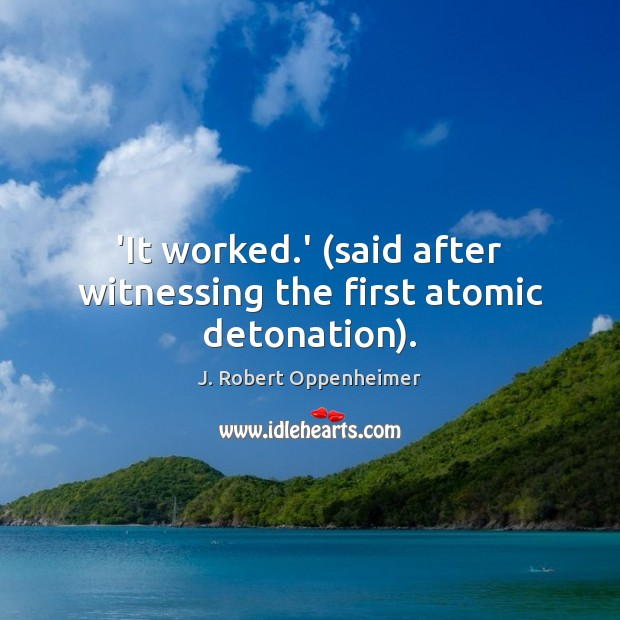 'It worked.' (said after witnessing the first atomic detonation). Image