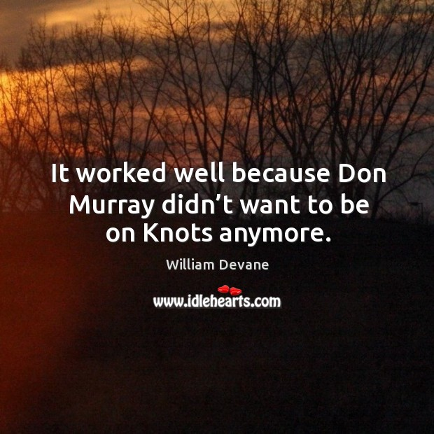 It worked well because don murray didn't want to be on knots anymore. Image