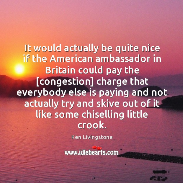 It would actually be quite nice if the American ambassador in Britain Ken Livingstone Picture Quote