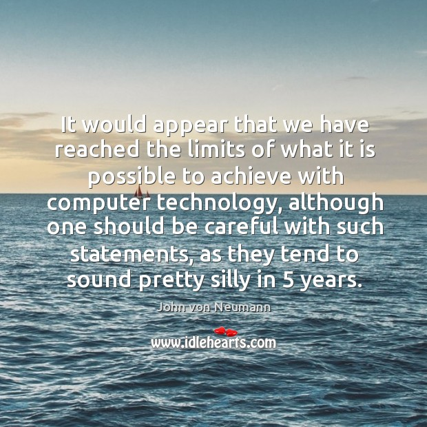 It would appear that we have reached the limits of what it is possible to achieve with computer technology John von Neumann Picture Quote