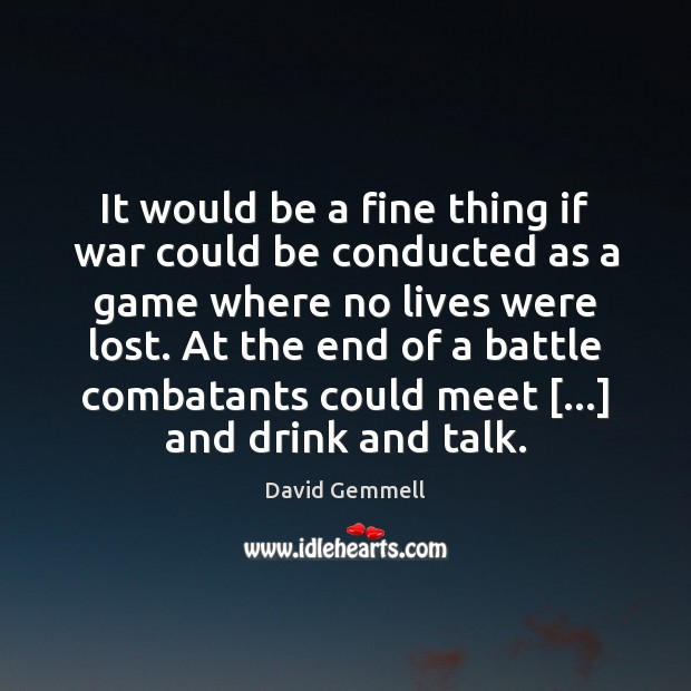 It would be a fine thing if war could be conducted as Image