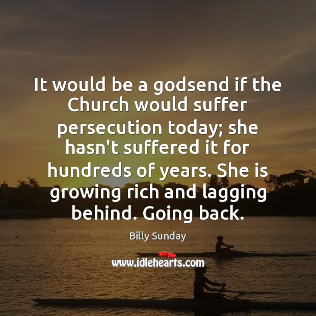 It would be a Godsend if the Church would suffer persecution today; Billy Sunday Picture Quote