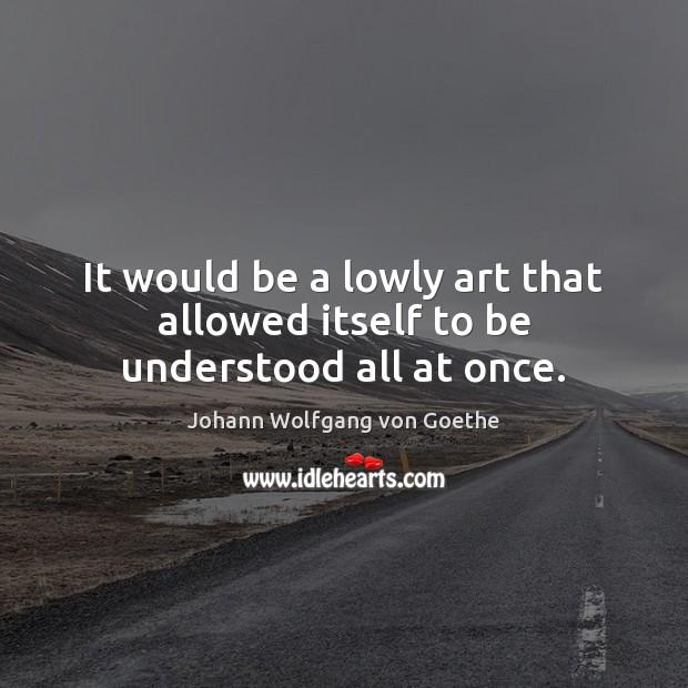 It would be a lowly art that allowed itself to be understood all at once. Image