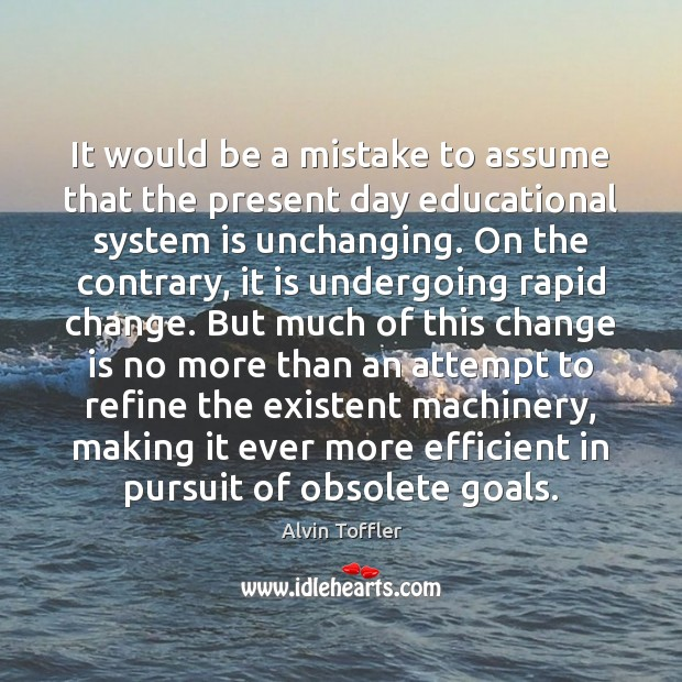It would be a mistake to assume that the present day educational Change Quotes Image