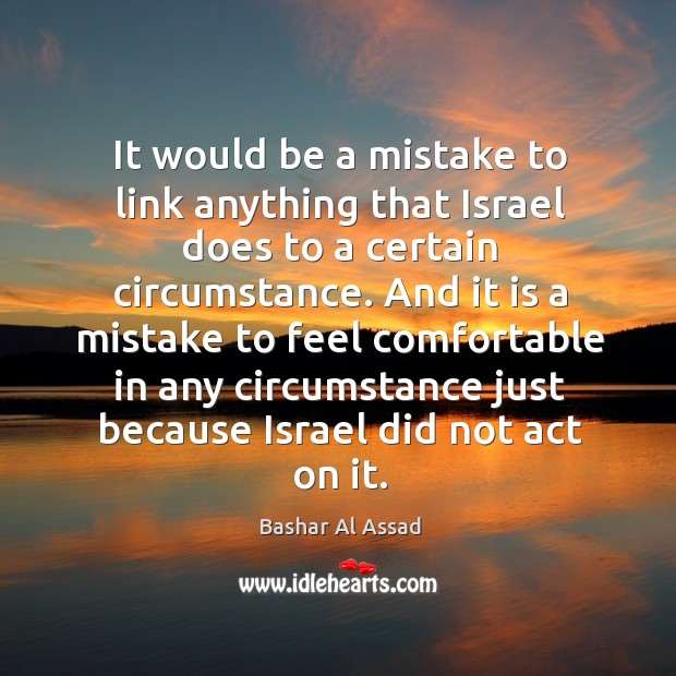 It would be a mistake to link anything that israel does to a certain circumstance. Bashar Al Assad Picture Quote