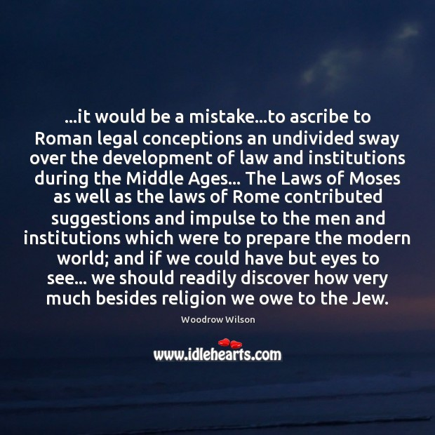 …it would be a mistake…to ascribe to Roman legal conceptions an Woodrow Wilson Picture Quote