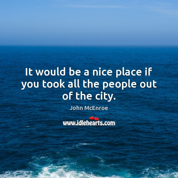 It would be a nice place if you took all the people out of the city. John McEnroe Picture Quote
