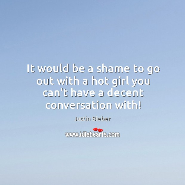It would be a shame to go out with a hot girl you can't have a decent conversation with! Image