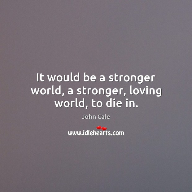 It would be a stronger world, a stronger, loving world, to die in. Image