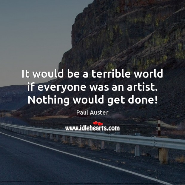 It would be a terrible world if everyone was an artist. Nothing would get done! Image