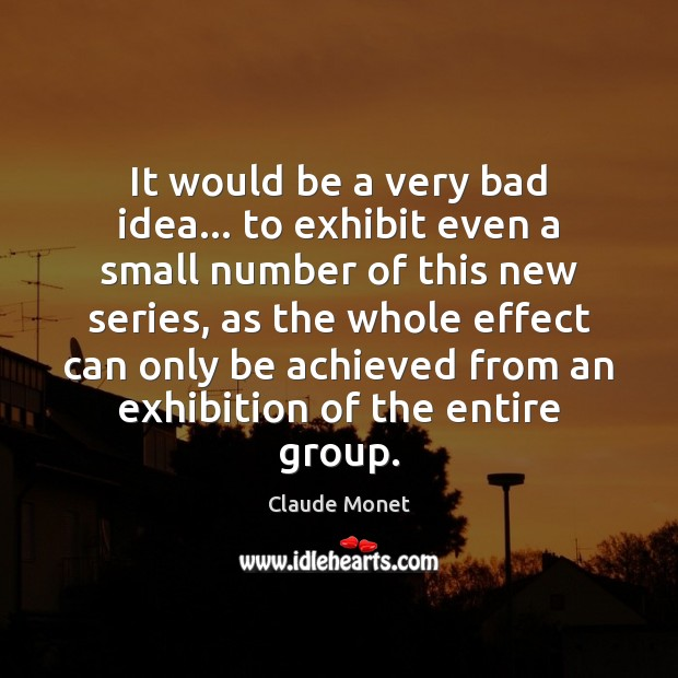 It would be a very bad idea… to exhibit even a small Claude Monet Picture Quote