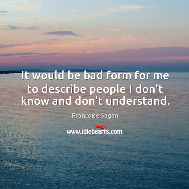 It would be bad form for me to describe people I don't know and don't understand. Francoise Sagan Picture Quote