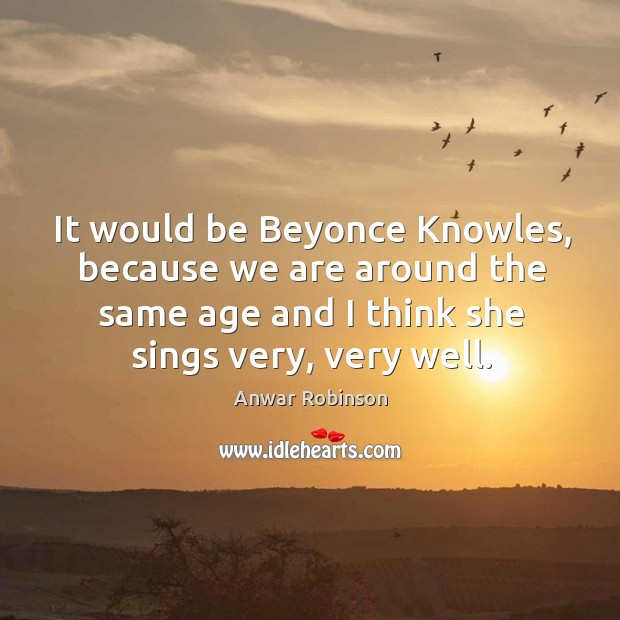Image, It would be beyonce knowles, because we are around the same age and I think she sings very, very well.